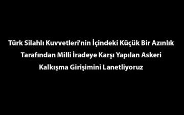 Türk Silahlı Kuvvetleri'nin İçindeki Küçük Bir Azınlık Tarafından Milli İradeye Karşı Yapılan Askeri Kalkışma Girişimini Lanetliyoruz